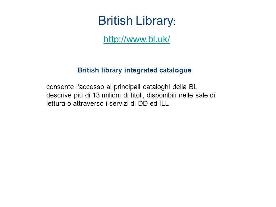 British Library : http://www.bl.uk/ British library integrated catalogue consente laccesso ai principali cataloghi della BL descrive più di 13 milioni