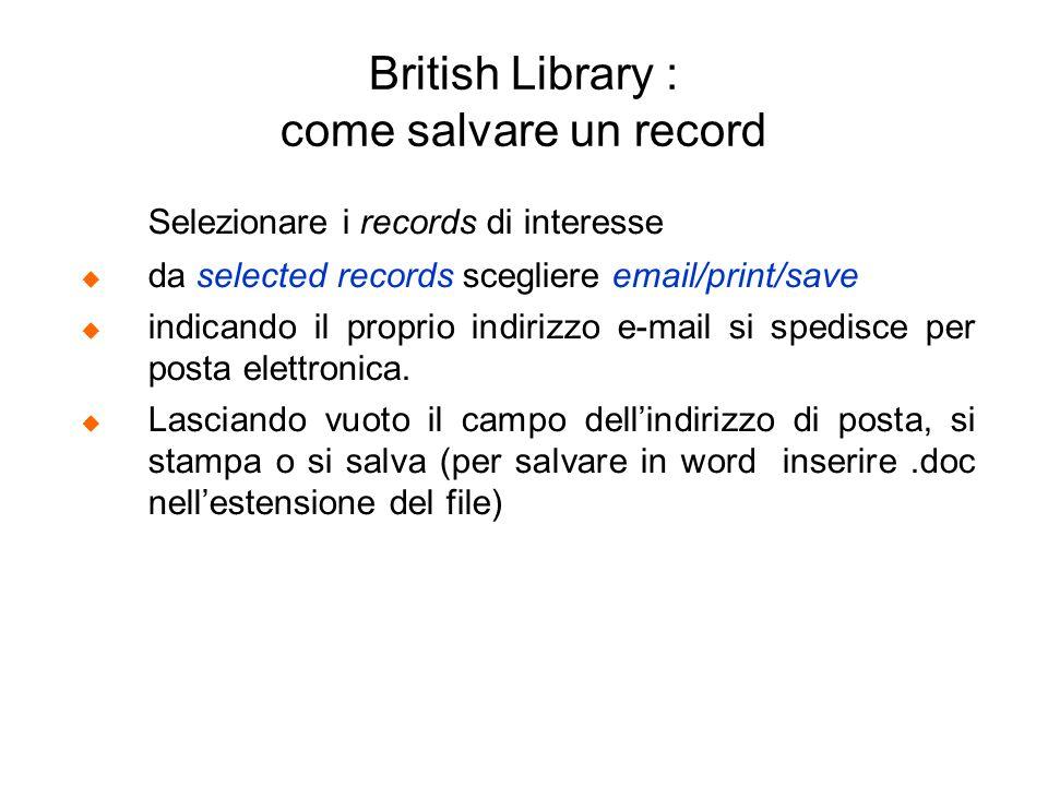 British Library : come salvare un record Selezionare i records di interesse da selected records scegliere email/print/save indicando il proprio indiri
