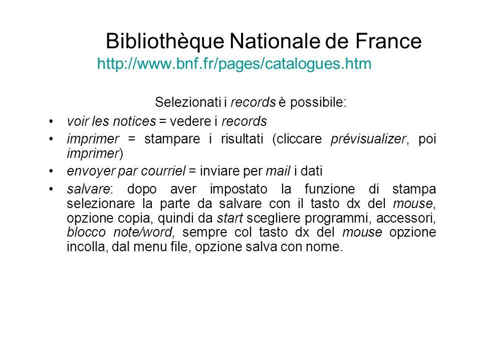 Bibliothèque Nationale de France http://www.bnf.fr/pages/catalogues.htm Selezionati i records è possibile: voir les notices = vedere i records imprime