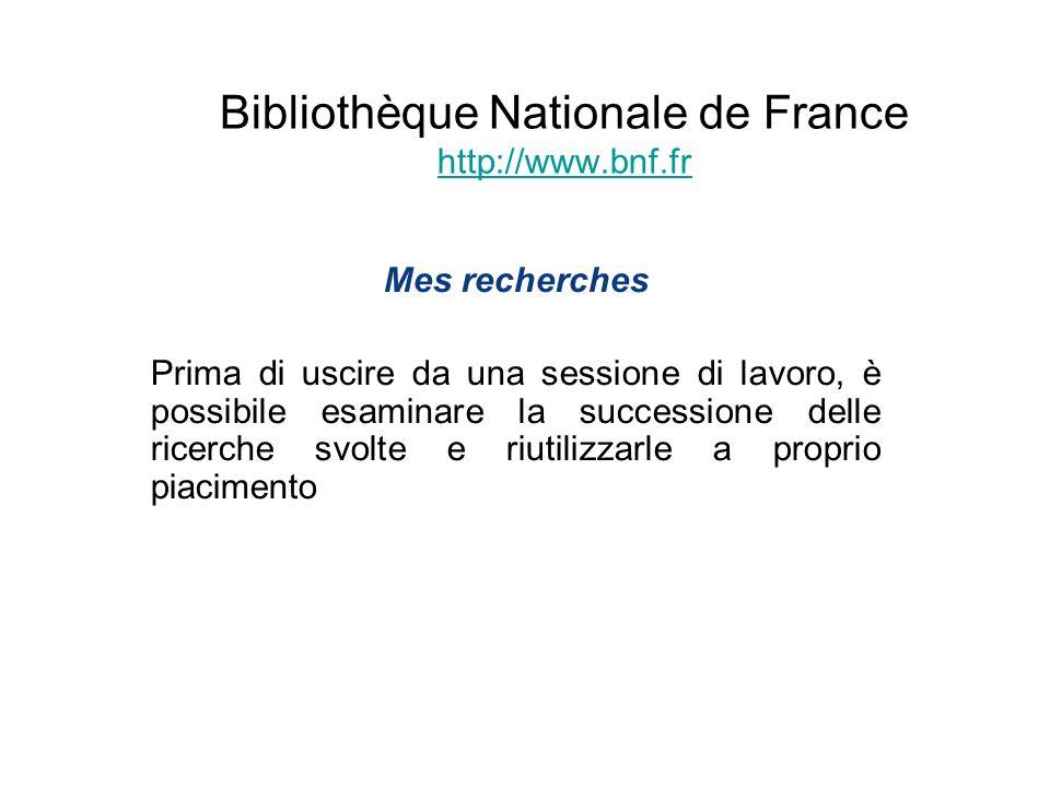 Bibliothèque Nationale de France http://www.bnf.fr http://www.bnf.fr Mes recherches Prima di uscire da una sessione di lavoro, è possibile esaminare l