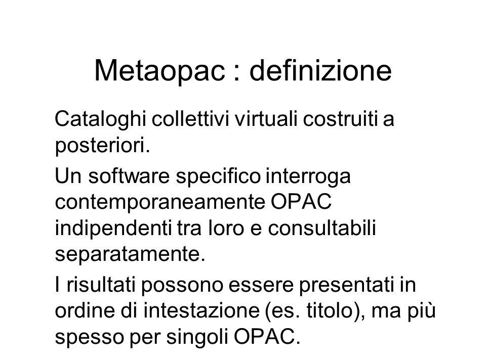 Metaopac : definizione Cataloghi collettivi virtuali costruiti a posteriori. Un software specifico interroga contemporaneamente OPAC indipendenti tra