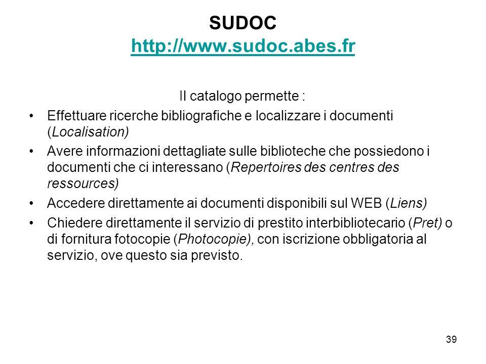 39 SUDOC http://www.sudoc.abes.fr http://www.sudoc.abes.fr Il catalogo permette : Effettuare ricerche bibliografiche e localizzare i documenti (Locali