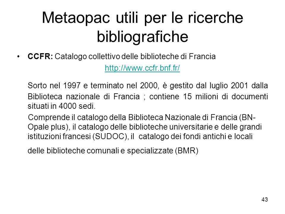 43 Metaopac utili per le ricerche bibliografiche CCFR: Catalogo collettivo delle biblioteche di Francia http://www.ccfr.bnf.fr/ Sorto nel 1997 e termi