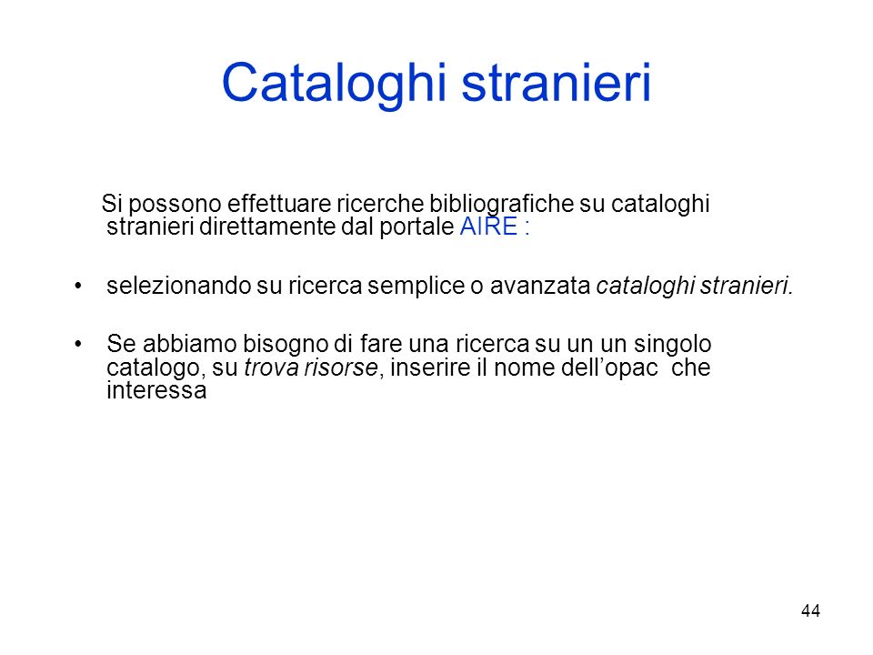 44 Cataloghi stranieri Si possono effettuare ricerche bibliografiche su cataloghi stranieri direttamente dal portale AIRE : selezionando su ricerca se