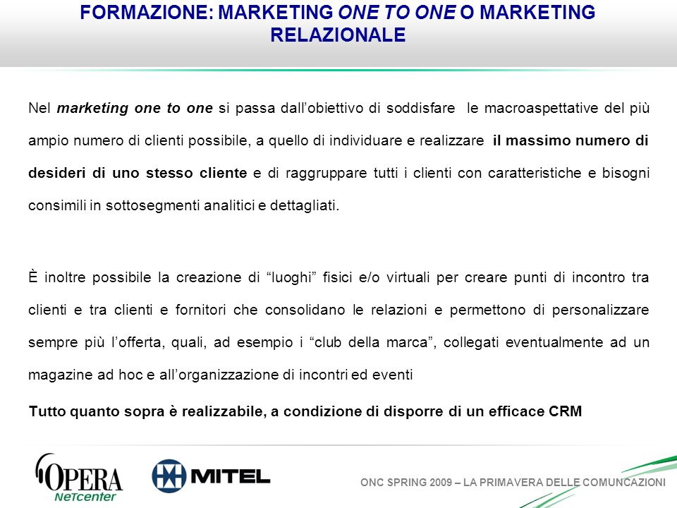 ONC SPRING 2009 – LA PRIMAVERA DELLE COMUNCAZIONI FORMAZIONE: MARKETING ONE TO ONE O MARKETING RELAZIONALE Nel marketing one to one si passa dallobiet