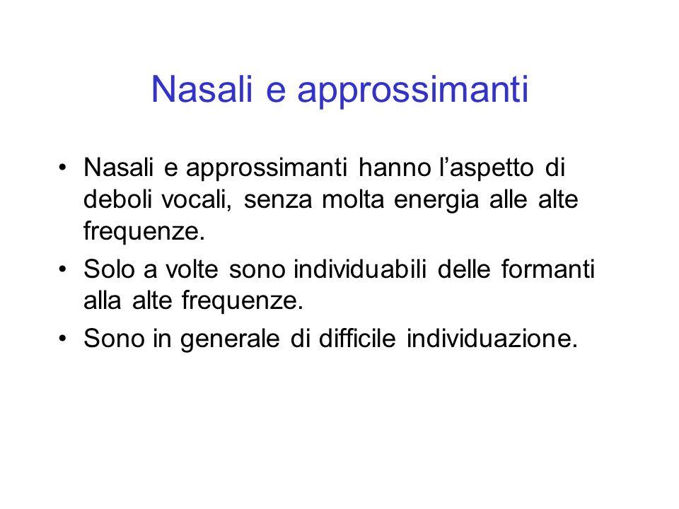 Nasali e approssimanti Nasali e approssimanti hanno laspetto di deboli vocali, senza molta energia alle alte frequenze. Solo a volte sono individuabil