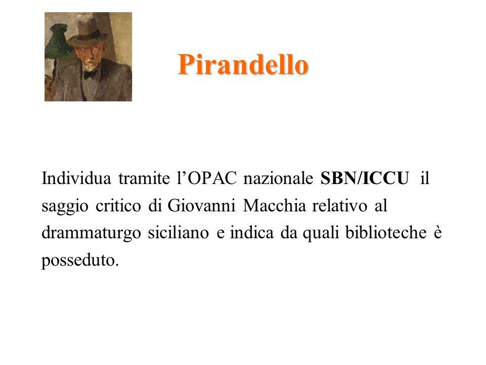 Pirandello Individua tramite lOPAC nazionale SBN/ICCU il saggio critico di Giovanni Macchia relativo al drammaturgo siciliano e indica da quali biblioteche è posseduto.