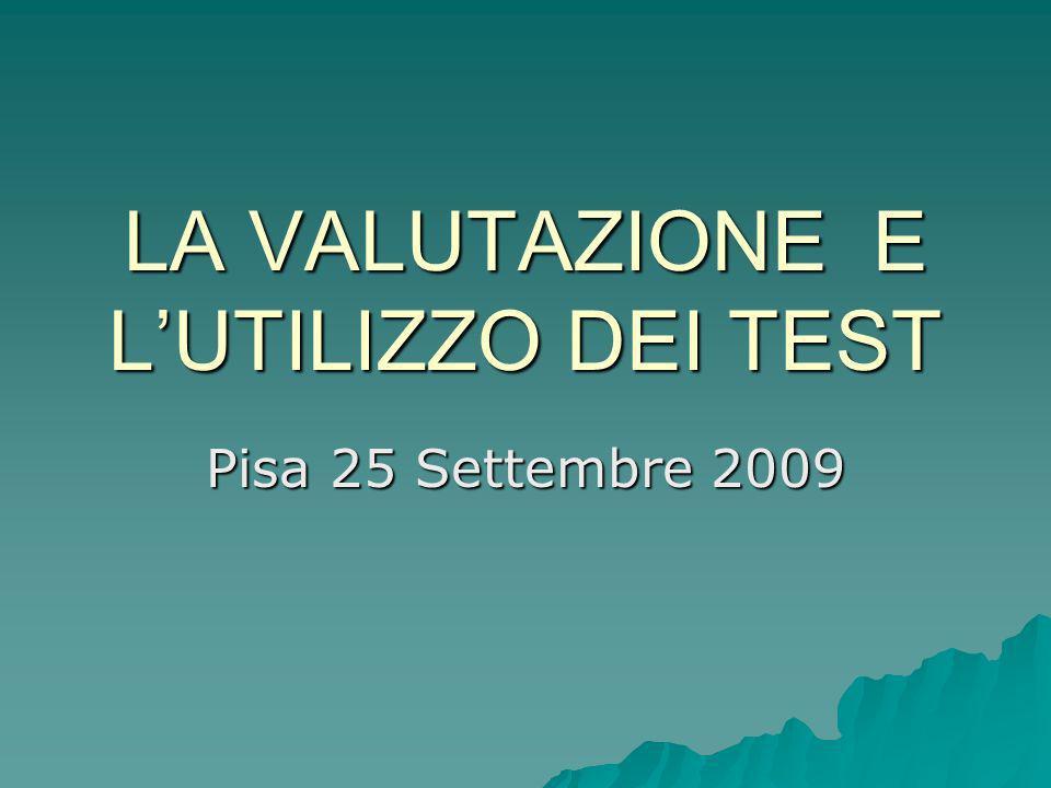 LA VALUTAZIONE E LUTILIZZO DEI TEST Pisa 25 Settembre 2009