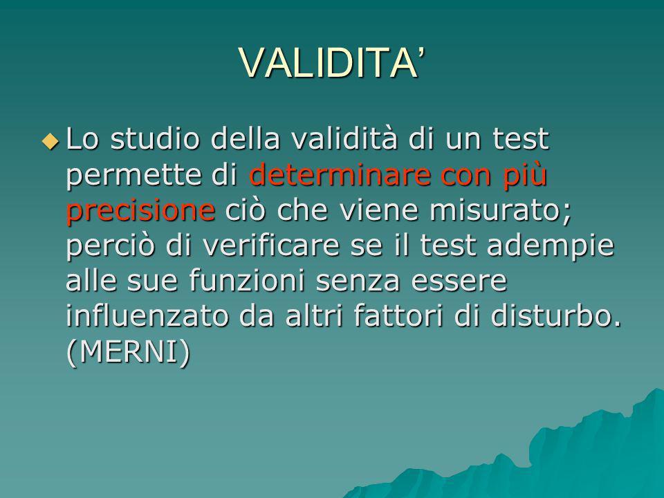 VALIDITA Lo studio della validità di un test permette di determinare con più precisione ciò che viene misurato; perciò di verificare se il test adempi