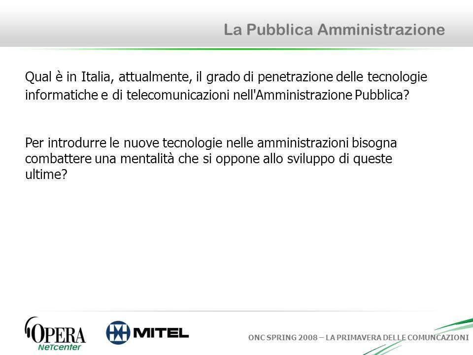 ONC SPRING 2008 – LA PRIMAVERA DELLE COMUNCAZIONI La Pubblica Amministrazione Qual è in Italia, attualmente, il grado di penetrazione delle tecnologie informatiche e di telecomunicazioni nell Amministrazione Pubblica.