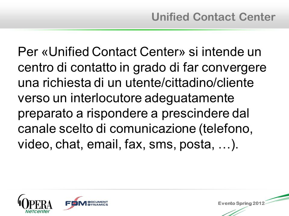 Evento Spring 2012 Unified Contact Center Per «Unified Contact Center» si intende un centro di contatto in grado di far convergere una richiesta di un