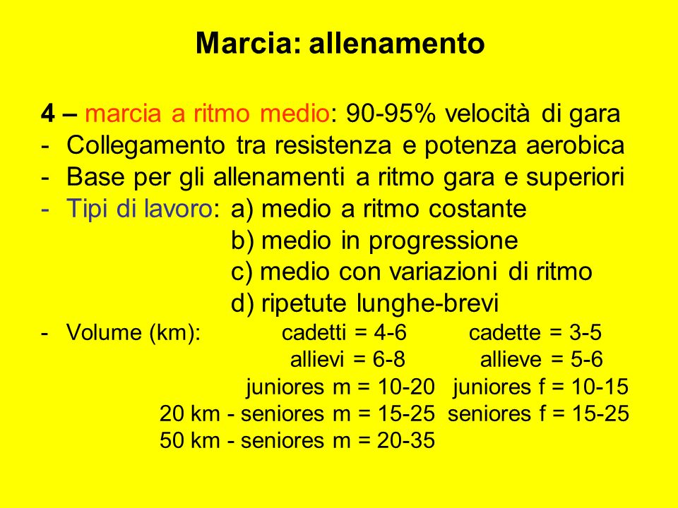4 – marcia a ritmo medio: 90-95% velocità di gara -C-Collegamento tra resistenza e potenza aerobica -B-Base per gli allenamenti a ritmo gara e superiori -T-Tipi di lavoro: a) medio a ritmo costante b) medio in progressione c) medio con variazioni di ritmo d) ripetute lunghe-brevi -V-Volume (km): cadetti = 4-6 cadette = 3-5 allievi = 6-8 allieve = 5-6 juniores m = 10-20 juniores f = 10-15 20 km - seniores m = 15-25 seniores f = 15-25 50 km - seniores m = 20-35