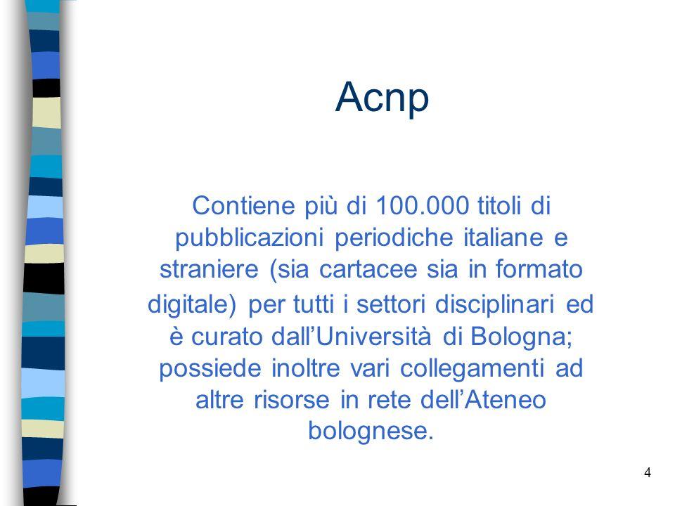 3 LArchivio Collettivo Nazionale dei Periodici (ACNP) nasce negli anni 70, ad opera del CNR e raccoglie le descrizioni bibliografiche dei periodici posseduti da molte biblioteche italiane indicandone per ciascuna le annate possedute e la collocazione ACNP