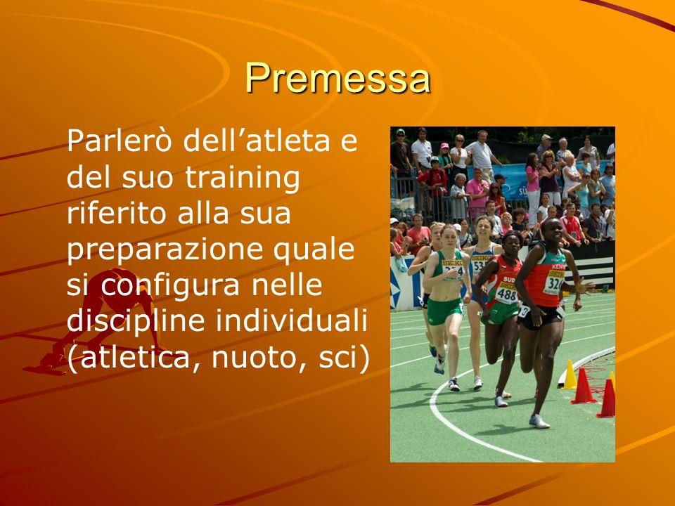 Premessa Parlerò dellatleta e del suo training riferito alla sua preparazione quale si configura nelle discipline individuali (atletica, nuoto, sci)