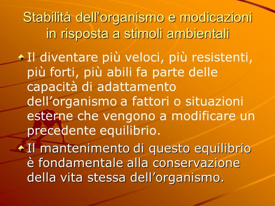 Stabilità dellorganismo e modicazioni in risposta a stimoli ambientali Il diventare più veloci, più resistenti, più forti, più abili fa parte delle ca