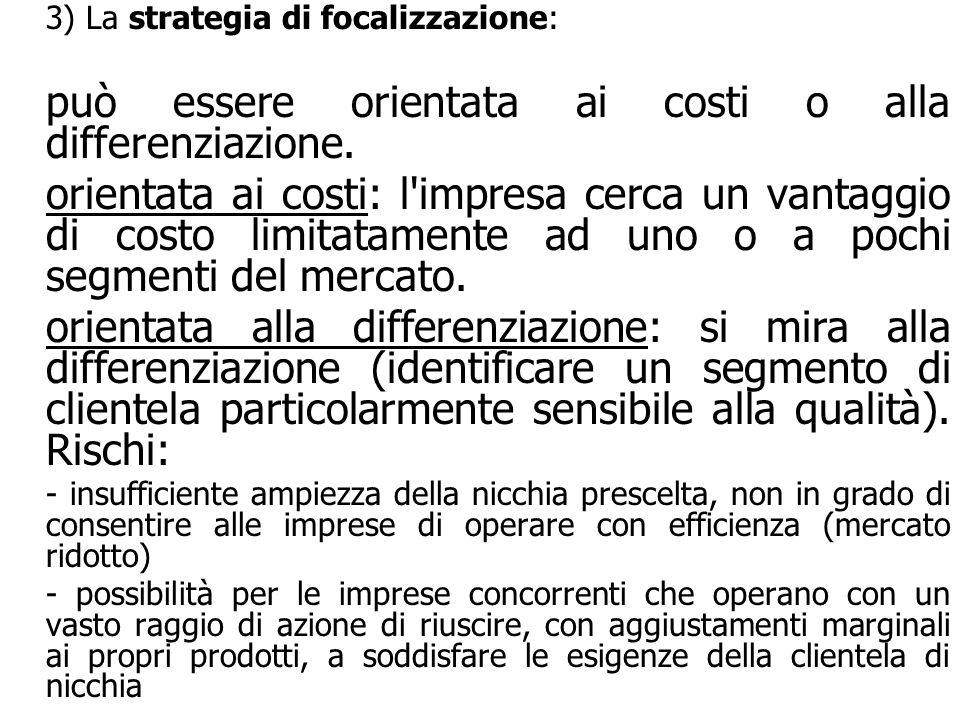 3) La strategia di focalizzazione: può essere orientata ai costi o alla differenziazione. orientata ai costi: l'impresa cerca un vantaggio di costo li