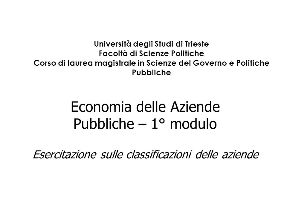 Economia delle Aziende Pubbliche – 1° modulo Esercitazione sulle classificazioni delle aziende Università degli Studi di Trieste Facoltà di Scienze Po