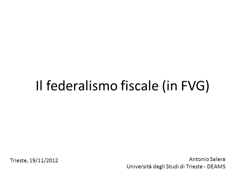 Il federalismo fiscale (in FVG) Antonio Salera Università degli Studi di Trieste - DEAMS Trieste, 19/11/2012