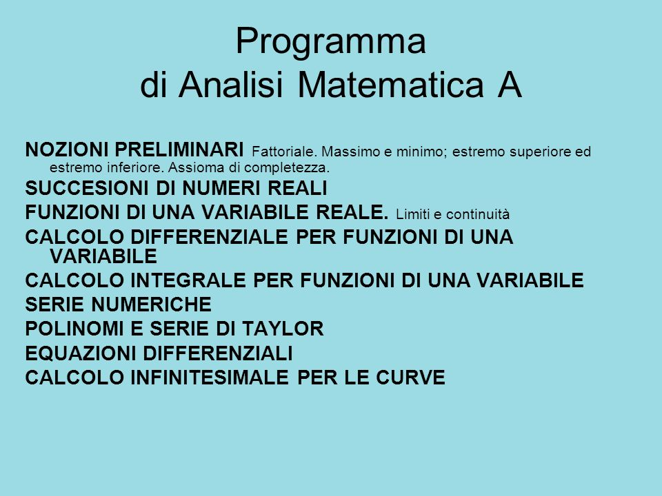 Programma di Analisi Matematica A NOZIONI PRELIMINARI Fattoriale. Massimo e minimo; estremo superiore ed estremo inferiore. Assioma di completezza. SU