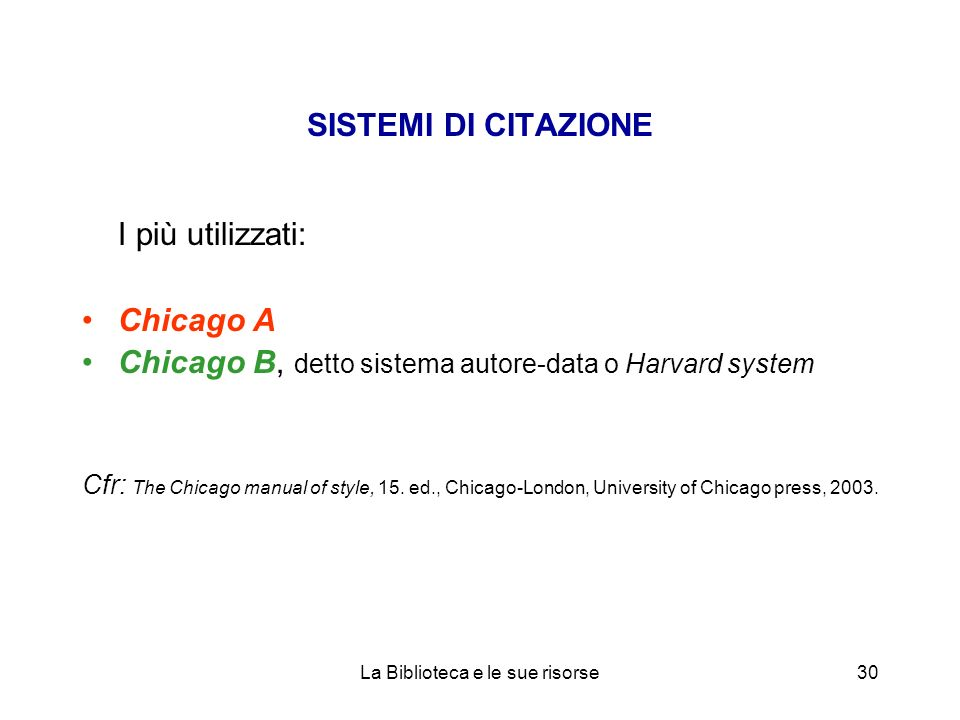 SISTEMI DI CITAZIONE I più utilizzati: Chicago A Chicago B, detto sistema autore-data o Harvard system Cfr: The Chicago manual of style, 15. ed., Chic