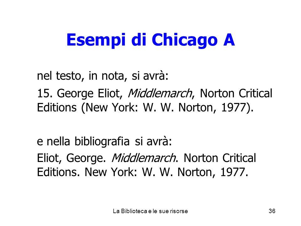 Esempi di Chicago A nel testo, in nota, si avrà: 15. George Eliot, Middlemarch, Norton Critical Editions (New York: W. W. Norton, 1977). e nella bibli