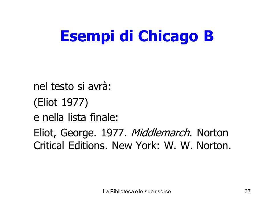 Esempi di Chicago B nel testo si avrà: (Eliot 1977) e nella lista finale: Eliot, George. 1977. Middlemarch. Norton Critical Editions. New York: W. W.