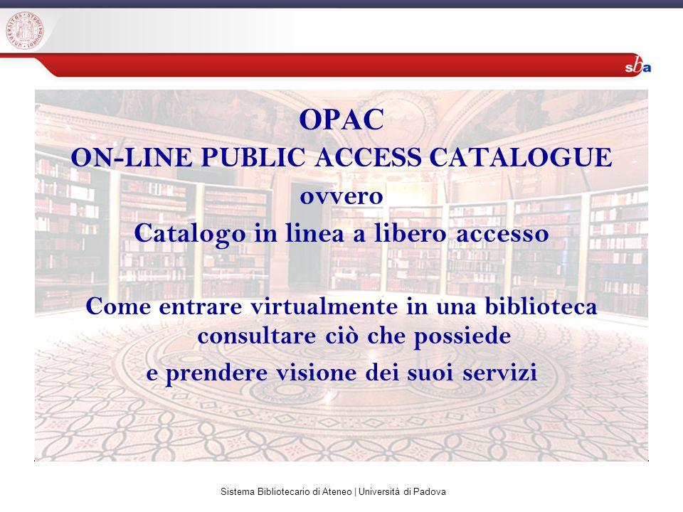 Sistema Bibliotecario di Ateneo | Università di Padova OPAC ON-LINE PUBLIC ACCESS CATALOGUE ovvero Catalogo in linea a libero accesso Come entrare virtualmente in una biblioteca consultare ciò che possiede e prendere visione dei suoi servizi
