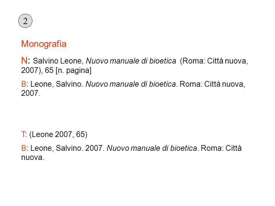Monografia N: Salvino Leone, Nuovo manuale di bioetica (Roma: Città nuova, 2007), 65 [n. pagina] B: Leone, Salvino. Nuovo manuale di bioetica. Roma: C