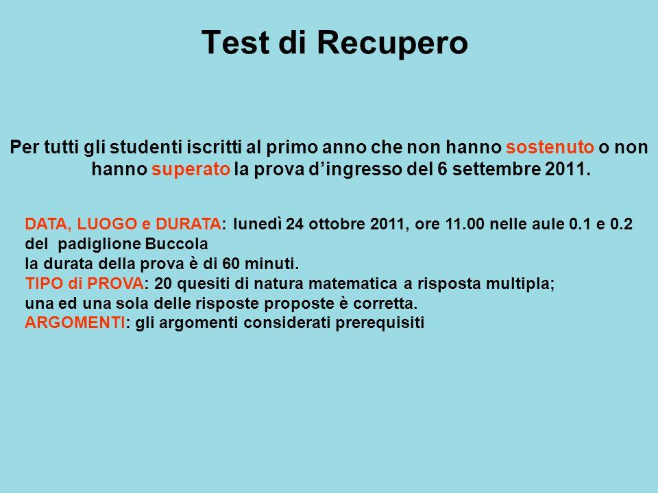 Test di Recupero Per tutti gli studenti iscritti al primo anno che non hanno sostenuto o non hanno superato la prova dingresso del 6 settembre 2011. D