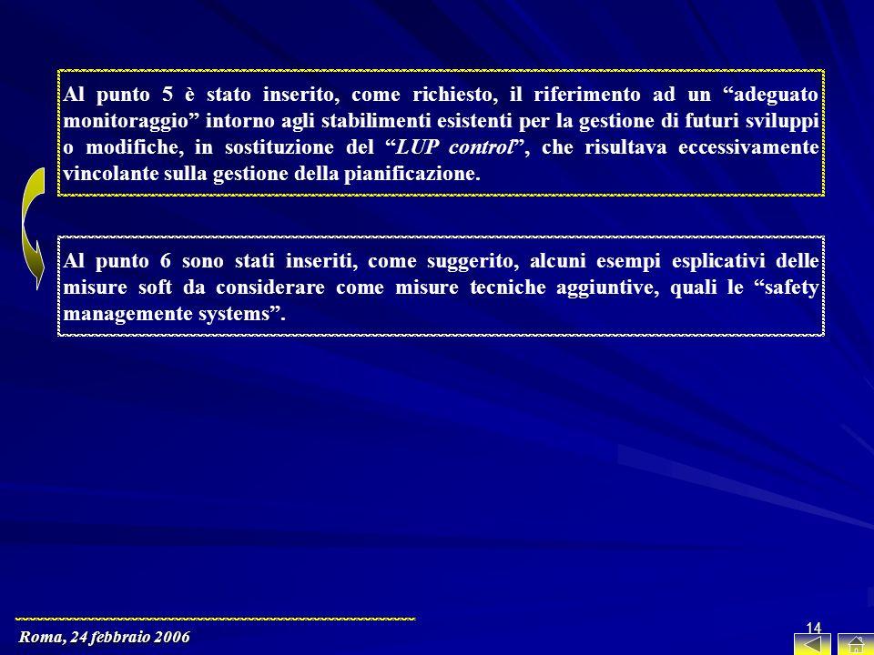 Roma, 24 febbraio 2006 14 Al punto 5 è stato inserito, come richiesto, il riferimento ad un adeguato monitoraggio intorno agli stabilimenti esistenti per la gestione di futuri sviluppi o modifiche, in sostituzione del LUP control, che risultava eccessivamente vincolante sulla gestione della pianificazione.