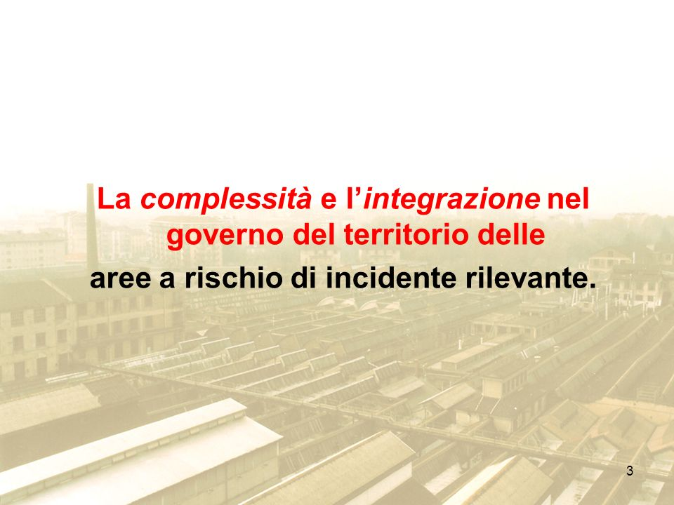 3 La complessità e lintegrazione nel governo del territorio delle aree a rischio di incidente rilevante.