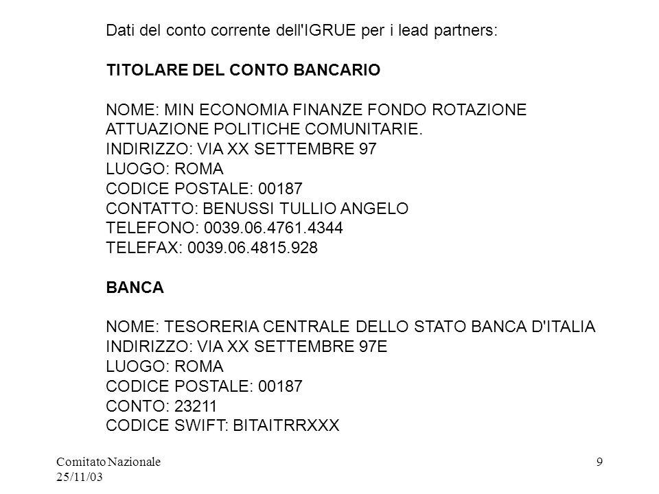 Comitato Nazionale 25/11/03 9 Dati del conto corrente dell IGRUE per i lead partners: TITOLARE DEL CONTO BANCARIO NOME: MIN ECONOMIA FINANZE FONDO ROTAZIONE ATTUAZIONE POLITICHE COMUNITARIE.