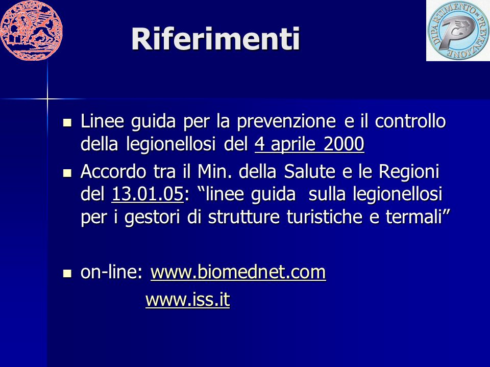 Riferimenti Linee guida per la prevenzione e il controllo della legionellosi del 4 aprile 2000 Linee guida per la prevenzione e il controllo della legionellosi del 4 aprile 2000 Accordo tra il Min.
