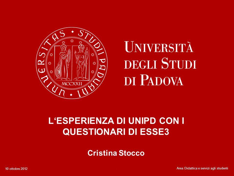 LESPERIENZA DI UNIPD CON I QUESTIONARI DI ESSE3 Cristina Stocco 1Area Didattica e servizi agli studenti 10 ottobre 2012