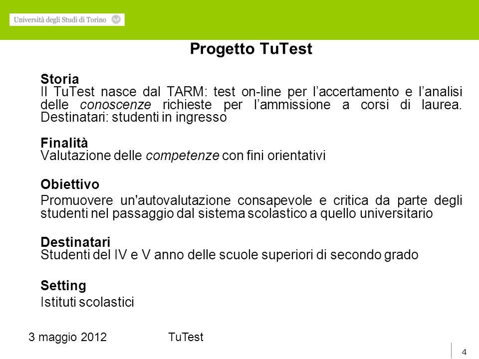 4 3 maggio 2012TuTest Progetto TuTest Storia Il TuTest nasce dal TARM: test on-line per laccertamento e lanalisi delle conoscenze richieste per lammissione a corsi di laurea.