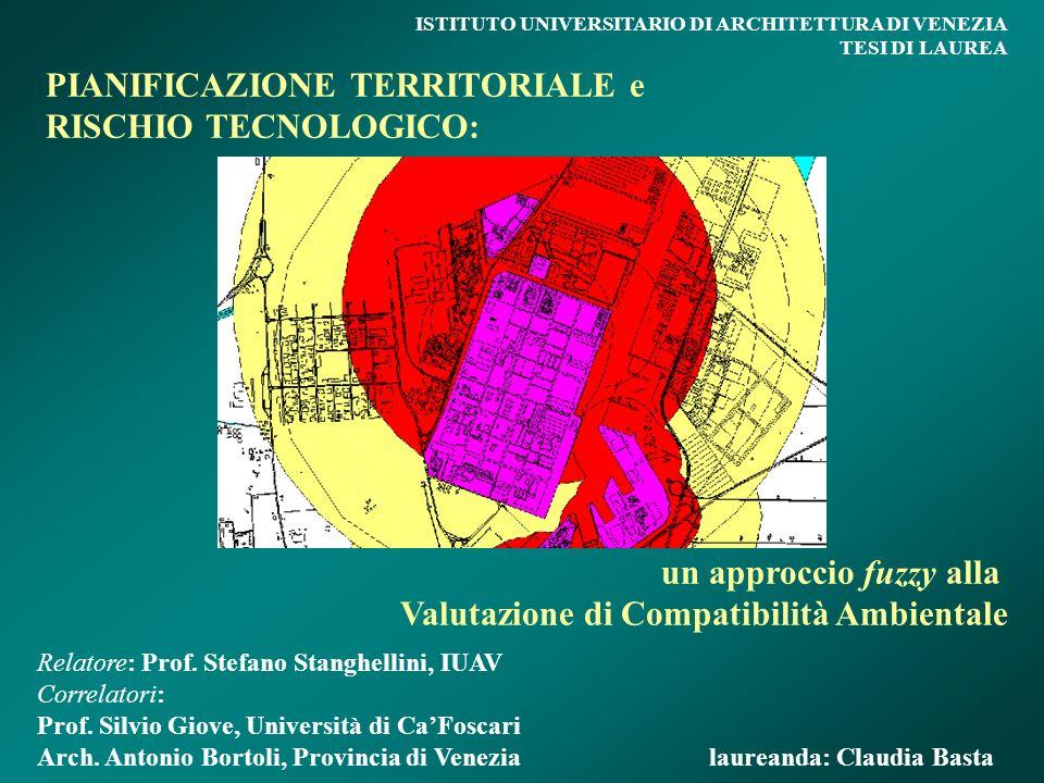 PIANIFICAZIONE TERRITORIALE e RISCHIO TECNOLOGICO: un approccio fuzzy alla Valutazione di Compatibilità Ambientale ISTITUTO UNIVERSITARIO DI ARCHITETTURA DI VENEZIA TESI DI LAUREA Relatore: Prof.