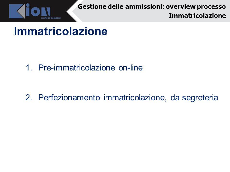 Immatricolazione Gestione delle ammissioni: overview processo Immatricolazione 1.Pre-immatricolazione on-line 2.Perfezionamento immatricolazione, da segreteria