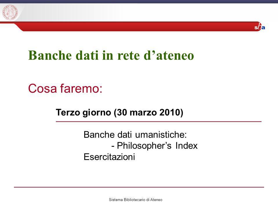 Banche dati in rete dateneo Cosa faremo: Terzo giorno (30 marzo 2010) Banche dati umanistiche: - Philosophers Index Esercitazioni Sistema Bibliotecario di Ateneo