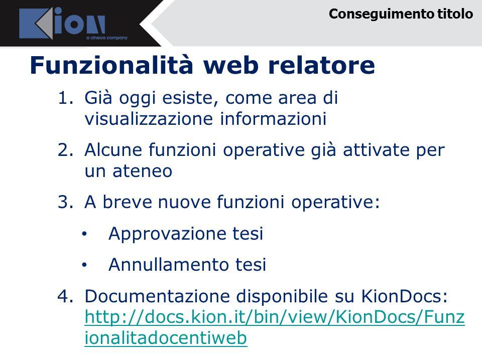 Funzionalità web relatore Conseguimento titolo 1.Già oggi esiste, come area di visualizzazione informazioni 2.Alcune funzioni operative già attivate per un ateneo 3.A breve nuove funzioni operative: Approvazione tesi Annullamento tesi 4.Documentazione disponibile su KionDocs: http://docs.kion.it/bin/view/KionDocs/Funz ionalitadocentiweb http://docs.kion.it/bin/view/KionDocs/Funz ionalitadocentiweb
