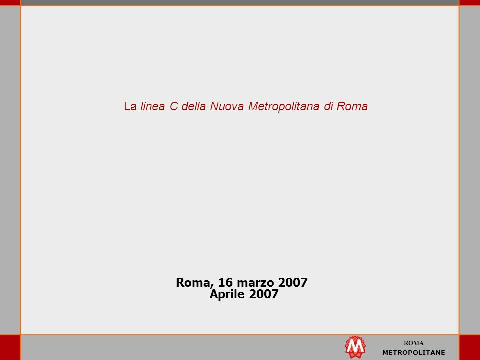 ROMA METROPOLITANE Roma, 16 marzo 2007 Aprile 2007 La linea C della Nuova Metropolitana di Roma