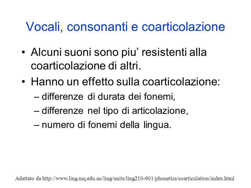 Vocali, consonanti e coarticolazione Alcuni suoni sono piu resistenti alla coarticolazione di altri. Hanno un effetto sulla coarticolazione: –differen
