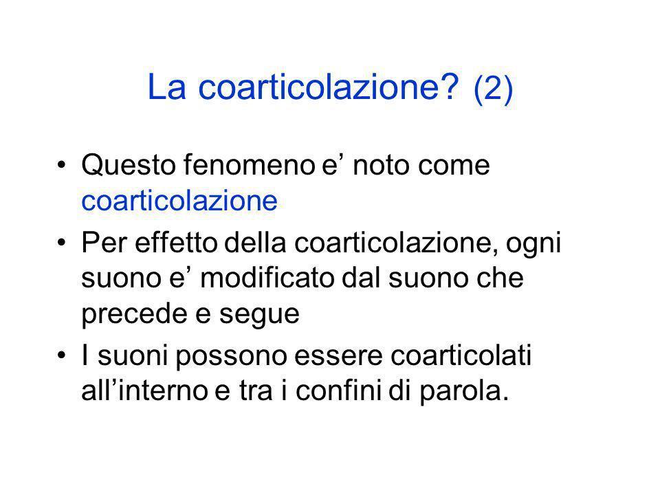 La coarticolazione? (2) Questo fenomeno e noto come coarticolazione Per effetto della coarticolazione, ogni suono e modificato dal suono che precede e