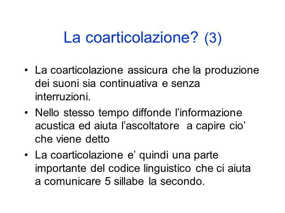 La coarticolazione? (3) La coarticolazione assicura che la produzione dei suoni sia continuativa e senza interruzioni. Nello stesso tempo diffonde lin