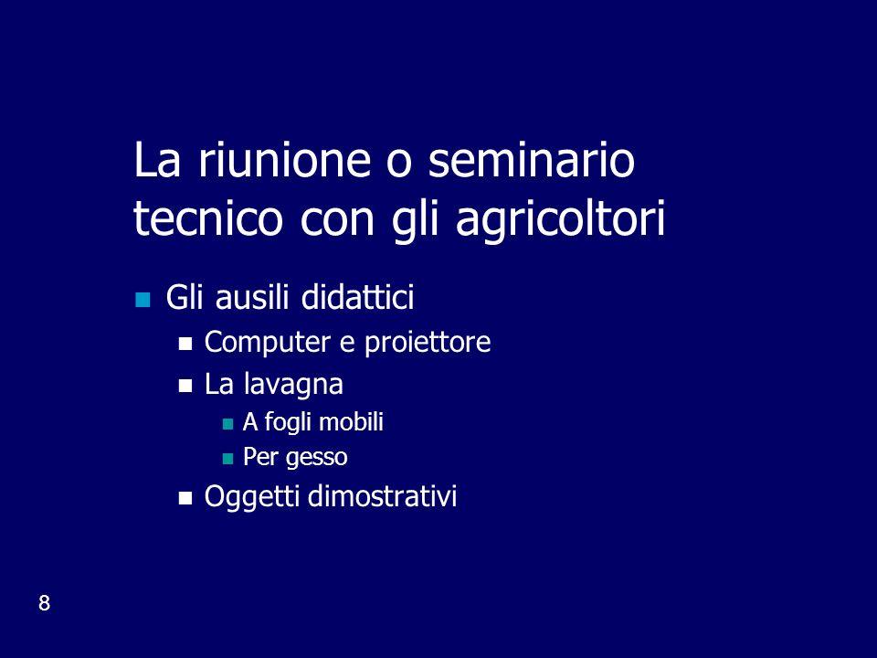 8 La riunione o seminario tecnico con gli agricoltori Gli ausili didattici Computer e proiettore La lavagna A fogli mobili Per gesso Oggetti dimostrativi