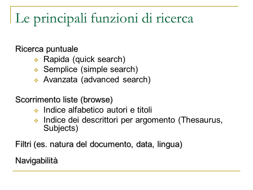 Le principali funzioni di ricerca Ricerca puntuale Rapida (quick search) Semplice (simple search) Avanzata (advanced search) Scorrimento liste (browse) Indice alfabetico autori e titoli Indice dei descrittori per argomento (Thesaurus, Subjects) Filtri (es.