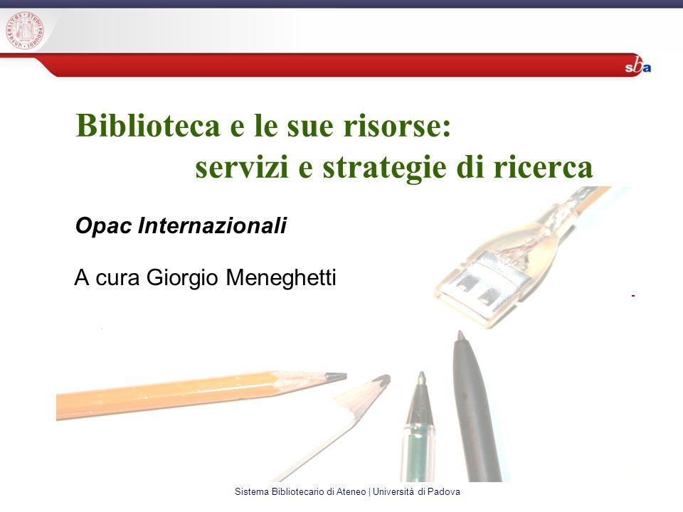 Sistema Bibliotecario di Ateneo | Università di Padova Biblioteca e le sue risorse: servizi e strategie di ricerca Opac Internazionali A cura Giorgio Meneghetti