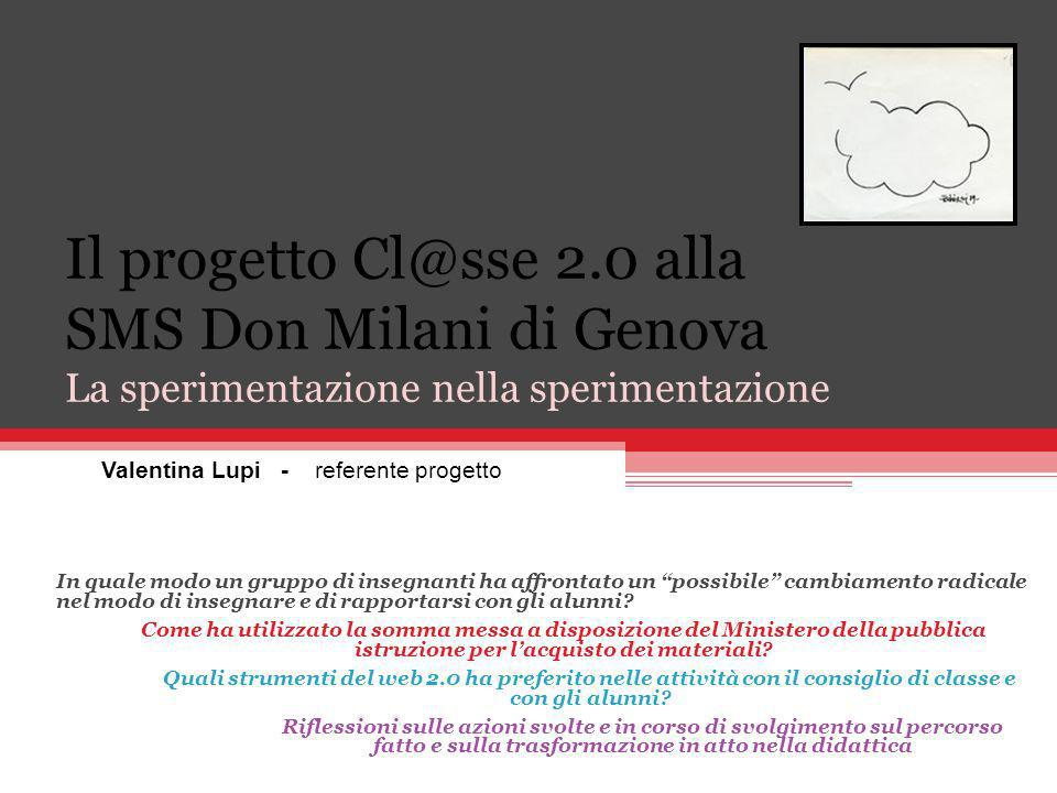 Il progetto Cl@sse 2.0 alla SMS Don Milani di Genova La sperimentazione nella sperimentazione Valentina Lupi - referente progetto In quale modo un gruppo di insegnanti ha affrontato un possibile cambiamento radicale nel modo di insegnare e di rapportarsi con gli alunni.