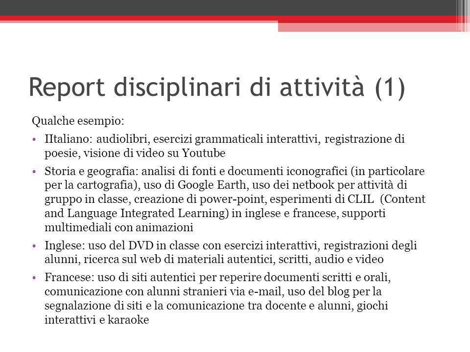Report disciplinari di attività (1) Qualche esempio: IItaliano: audiolibri, esercizi grammaticali interattivi, registrazione di poesie, visione di video su Youtube Storia e geografia: analisi di fonti e documenti iconografici (in particolare per la cartografia), uso di Google Earth, uso dei netbook per attività di gruppo in classe, creazione di power-point, esperimenti di CLIL (Content and Language Integrated Learning) in inglese e francese, supporti multimediali con animazioni Inglese: uso del DVD in classe con esercizi interattivi, registrazioni degli alunni, ricerca sul web di materiali autentici, scritti, audio e video Francese: uso di siti autentici per reperire documenti scritti e orali, comunicazione con alunni stranieri via  , uso del blog per la segnalazione di siti e la comunicazione tra docente e alunni, giochi interattivi e karaoke