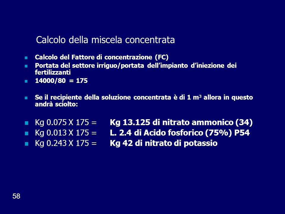 58 Calcolo della miscela concentrata Calcolo del Fattore di concentrazione (FC) Portata del settore irriguo/portata dellimpianto diniezione dei fertilizzanti 14000/80 = 175 Se il recipiente della soluzione concentrata è di 1 m 3 allora in questo andrà sciolto: Kg 0.075 X 175 = Kg 13.125 di nitrato ammonico (34) Kg 0.013 X 175 = L.