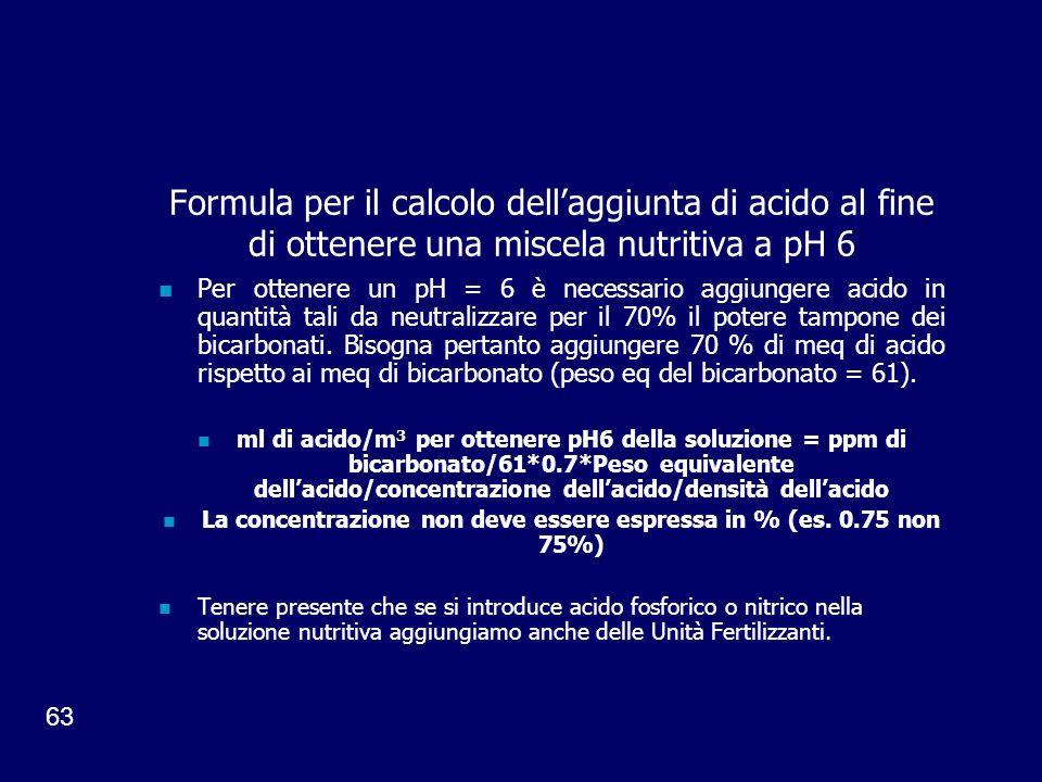 63 Formula per il calcolo dellaggiunta di acido al fine di ottenere una miscela nutritiva a pH 6 Per ottenere un pH = 6 è necessario aggiungere acido in quantità tali da neutralizzare per il 70% il potere tampone dei bicarbonati.